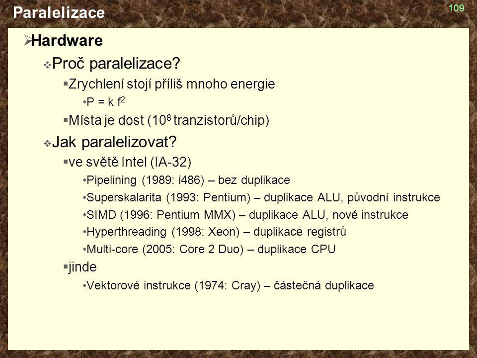 109 Paralelizace  Hardware  Proč paralelizace?  Zrychlení stojí příliš mnoho energie P = k f 2  Místa je dost (10 8 tranzistorů/chip)  Jak parale
