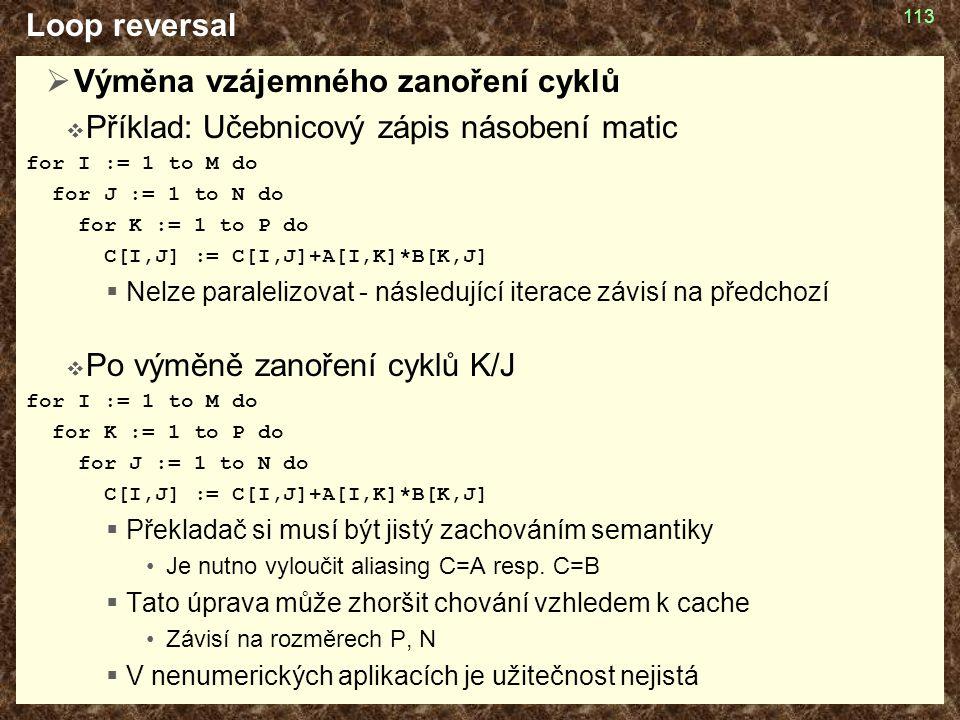 Loop reversal  Výměna vzájemného zanoření cyklů  Příklad: Učebnicový zápis násobení matic for I := 1 to M do for J := 1 to N do for K := 1 to P do C