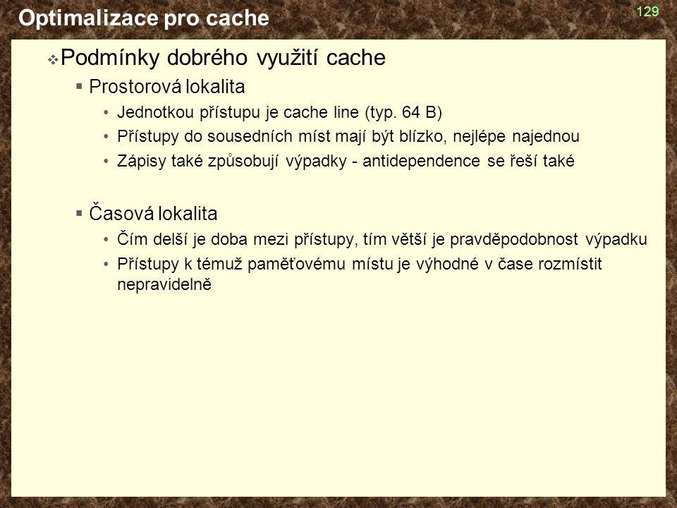 Optimalizace pro cache  Podmínky dobrého využití cache  Prostorová lokalita Jednotkou přístupu je cache line (typ. 64 B) Přístupy do sousedních míst