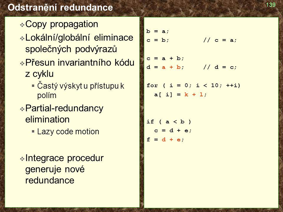 139 Odstranění redundance  Copy propagation  Lokální/globální eliminace společných podvýrazů  Přesun invariantního kódu z cyklu  Častý výskyt u př