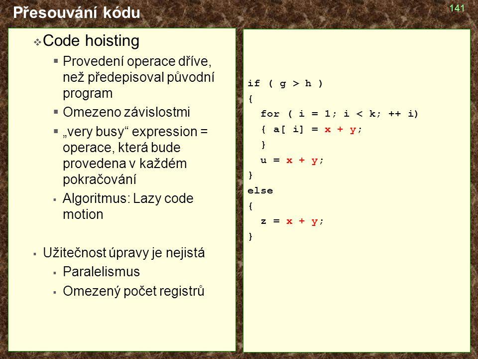 """141 Přesouvání kódu  Code hoisting  Provedení operace dříve, než předepisoval původní program  Omezeno závislostmi  """"very busy"""" expression = opera"""