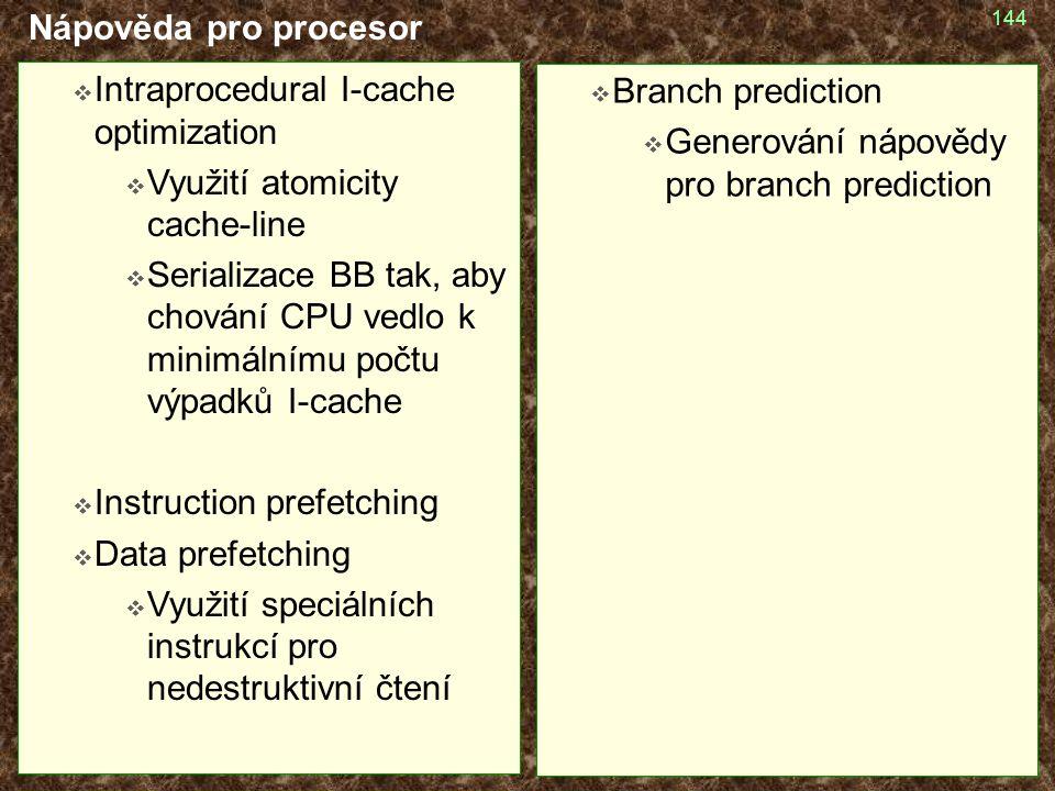 144 Nápověda pro procesor  Intraprocedural I-cache optimization  Využití atomicity cache-line  Serializace BB tak, aby chování CPU vedlo k minimáln