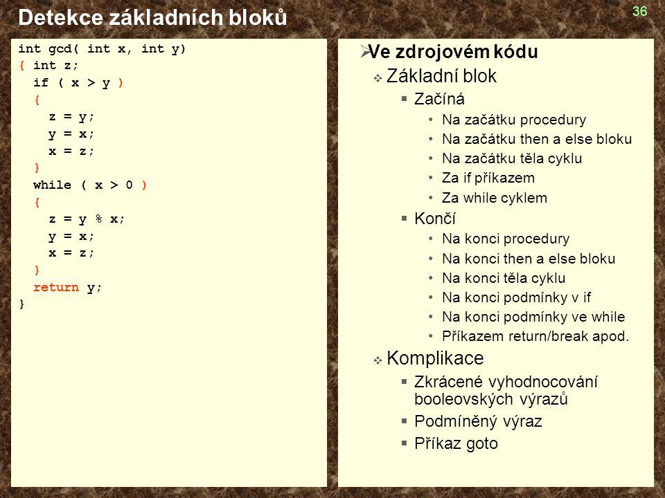 36 Detekce základních bloků int gcd( int x, int y) { int z; if ( x > y ) { z = y; y = x; x = z; } while ( x > 0 ) { z = y % x; y = x; x = z; } return