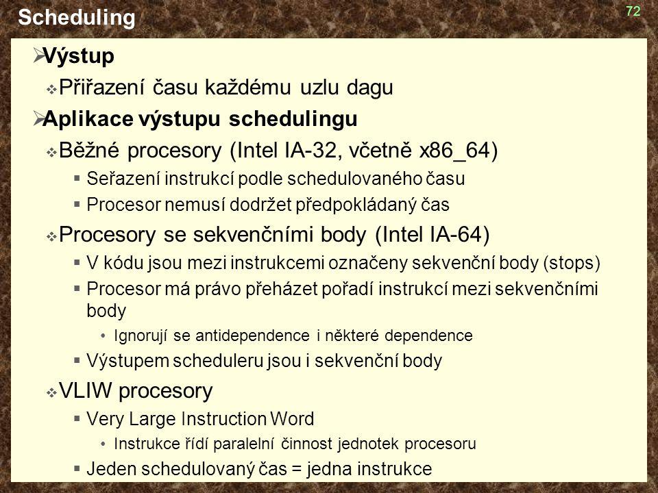 72 Scheduling  Výstup  Přiřazení času každému uzlu dagu  Aplikace výstupu schedulingu  Běžné procesory (Intel IA-32, včetně x86_64)  Seřazení ins