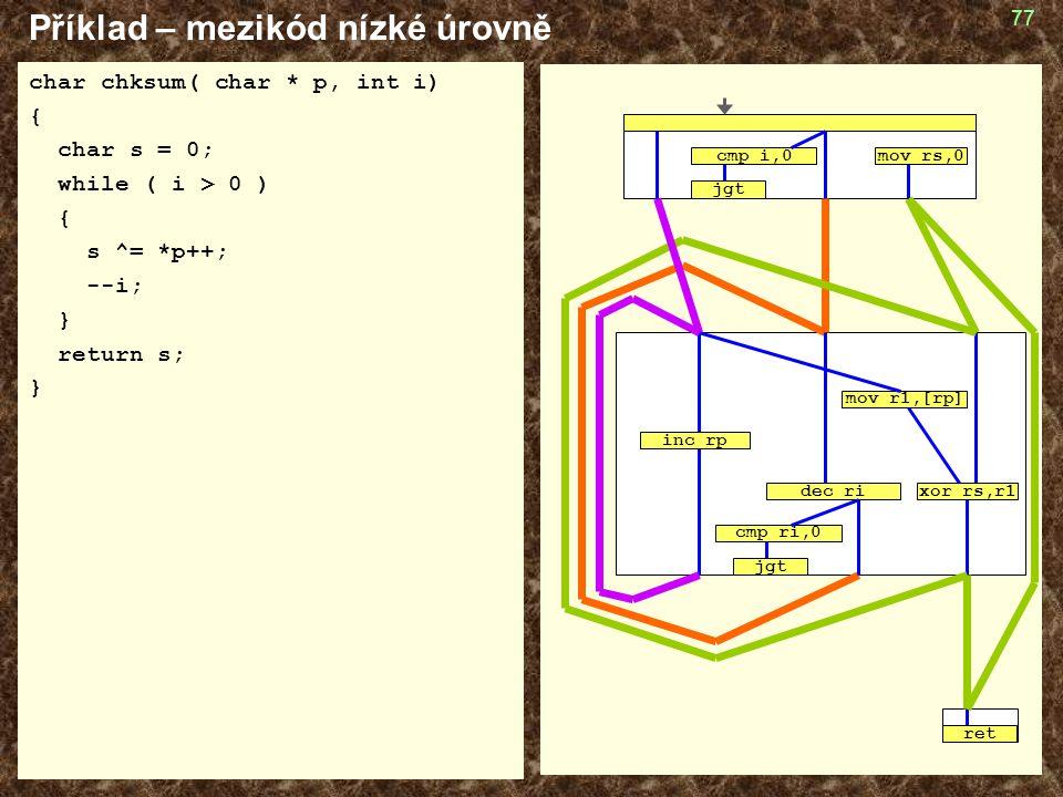 77 Příklad – mezikód nízké úrovně char chksum( char * p, int i) { char s = 0; while ( i > 0 ) { s ^= *p++; --i; } return s; } cmp ri,0 jgt mov r1,[rp]