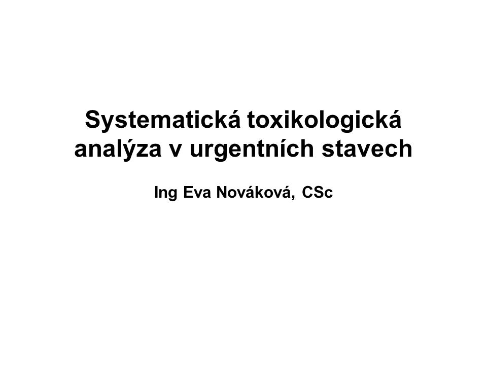 Systematická toxikologická analýza v urgentních stavech Ing Eva Nováková, CSc