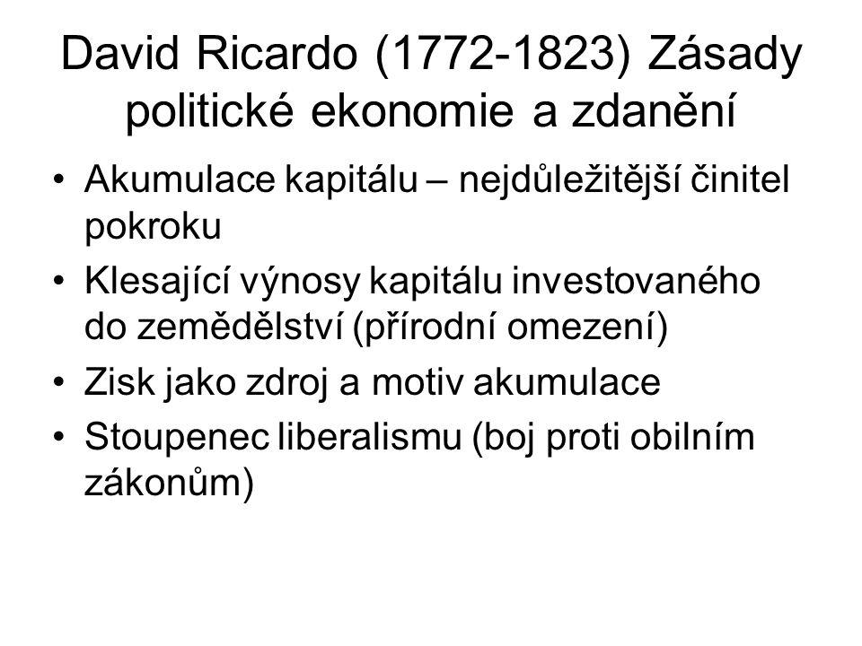 David Ricardo (1772-1823) Zásady politické ekonomie a zdanění Akumulace kapitálu – nejdůležitější činitel pokroku Klesající výnosy kapitálu investovaného do zemědělství (přírodní omezení) Zisk jako zdroj a motiv akumulace Stoupenec liberalismu (boj proti obilním zákonům)