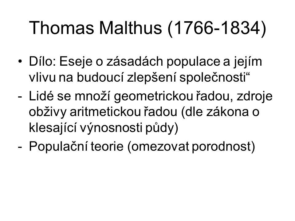 Thomas Malthus (1766-1834) Dílo: Eseje o zásadách populace a jejím vlivu na budoucí zlepšení společnosti -Lidé se množí geometrickou řadou, zdroje obživy aritmetickou řadou (dle zákona o klesající výnosnosti půdy) -Populační teorie (omezovat porodnost)