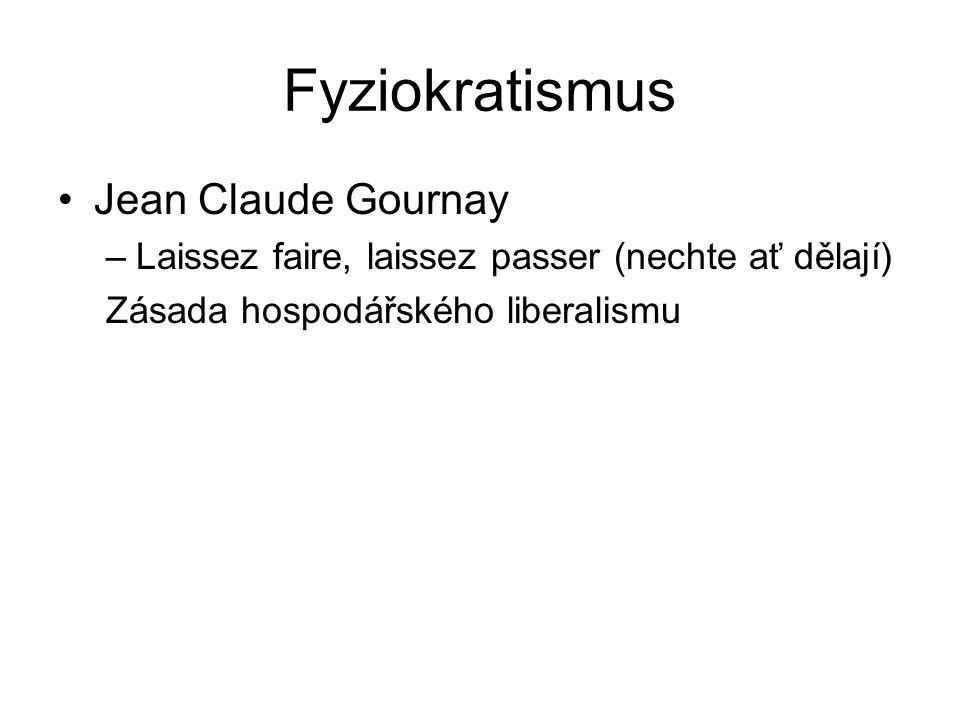 Fyziokratismus Jean Claude Gournay –Laissez faire, laissez passer (nechte ať dělají) Zásada hospodářského liberalismu