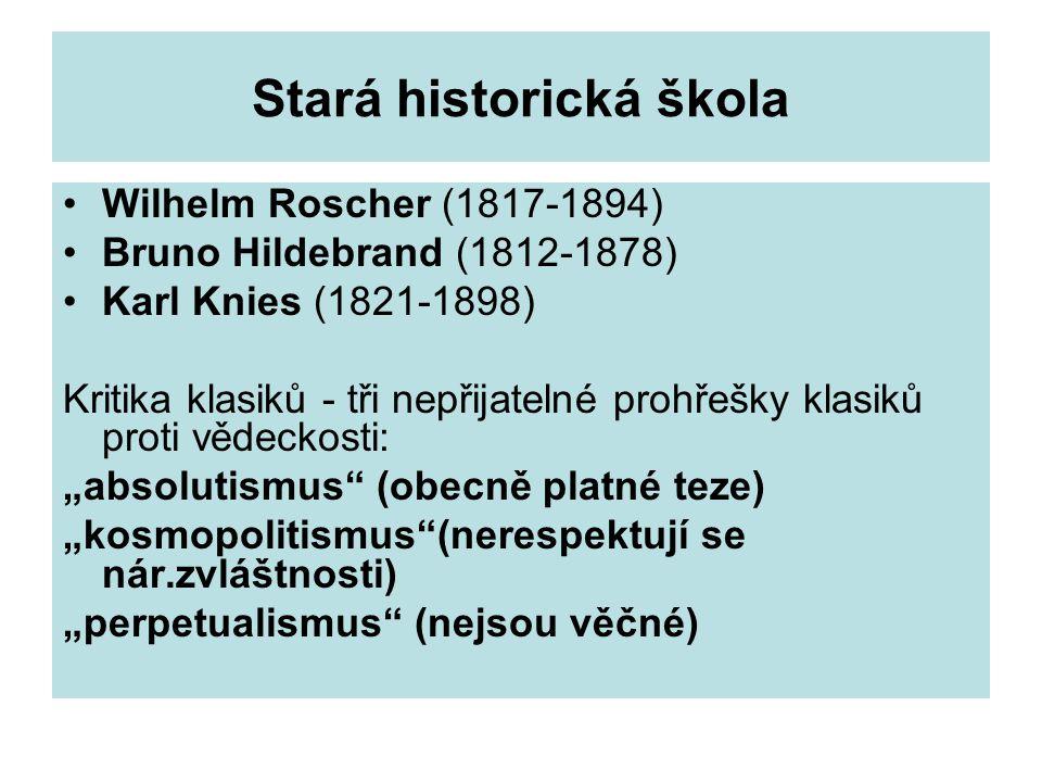 """Stará historická škola Wilhelm Roscher (1817-1894) Bruno Hildebrand (1812-1878) Karl Knies (1821-1898) Kritika klasiků - tři nepřijatelné prohřešky klasiků proti vědeckosti: """"absolutismus (obecně platné teze) """"kosmopolitismus (nerespektují se nár.zvláštnosti) """"perpetualismus (nejsou věčné)"""
