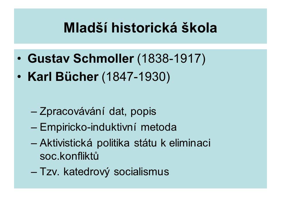 Mladší historická škola Gustav Schmoller (1838-1917) Karl Bücher (1847-1930) –Zpracovávání dat, popis –Empiricko-induktivní metoda –Aktivistická politika státu k eliminaci soc.konfliktů –Tzv.