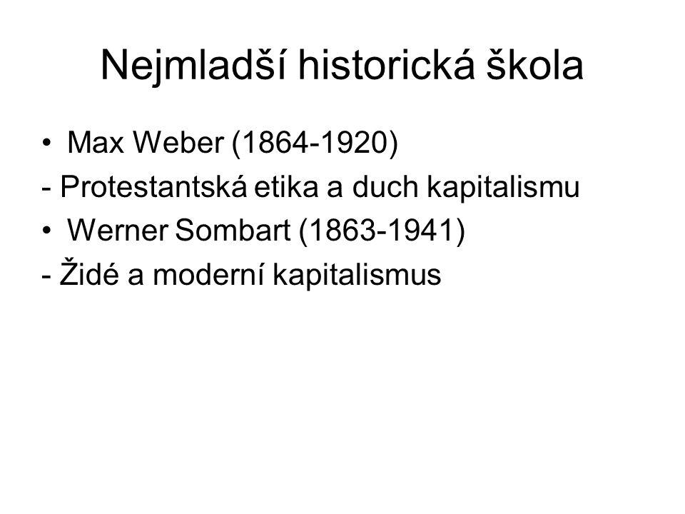Nejmladší historická škola Max Weber (1864-1920) - Protestantská etika a duch kapitalismu Werner Sombart (1863-1941) - Židé a moderní kapitalismus