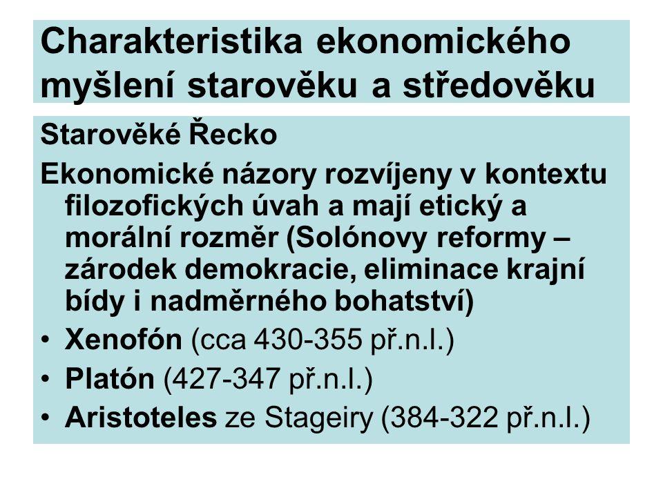 Charakteristika ekonomického myšlení starověku a středověku Starověké Řecko Ekonomické názory rozvíjeny v kontextu filozofických úvah a mají etický a morální rozměr (Solónovy reformy – zárodek demokracie, eliminace krajní bídy i nadměrného bohatství) Xenofón (cca 430-355 př.n.l.) Platón (427-347 př.n.l.) Aristoteles ze Stageiry (384-322 př.n.l.)