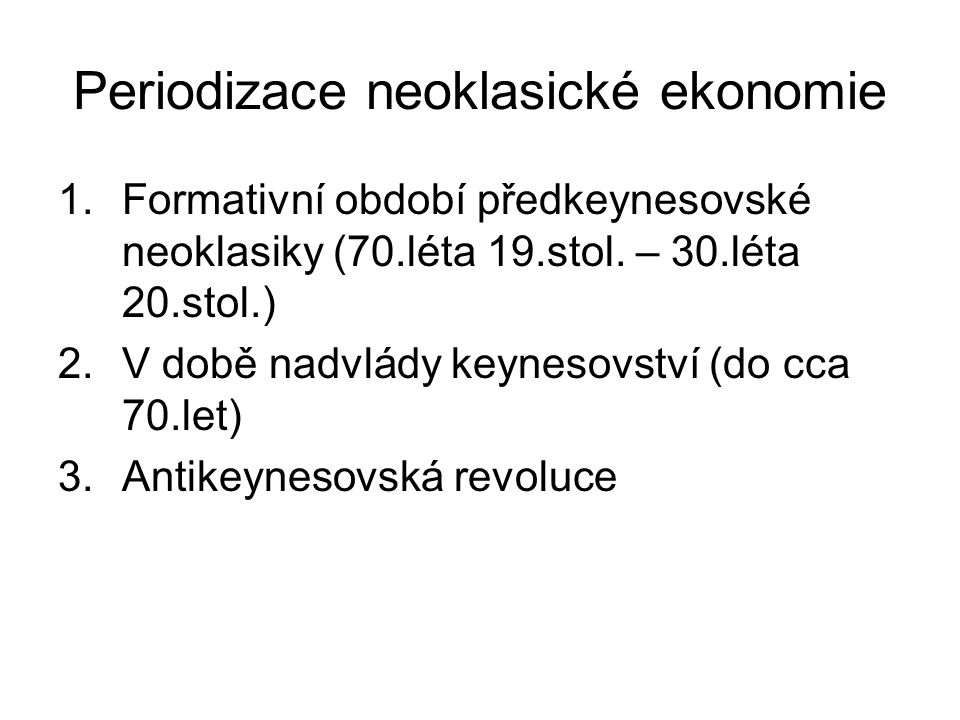 Periodizace neoklasické ekonomie 1.Formativní období předkeynesovské neoklasiky (70.léta 19.stol. – 30.léta 20.stol.) 2.V době nadvlády keynesovství (
