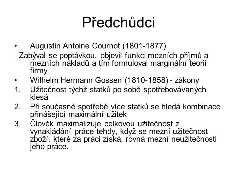 Předchůdci Augustin Antoine Cournot (1801-1877) - Zabýval se poptávkou, objevil funkci mezních příjmů a mezních nákladů a tím formuloval marginální teorii firmy Wilhelm Hermann Gossen (1810-1858) - zákony 1.Užitečnost týchž statků po sobě spotřebovávaných klesá 2.Při současné spotřebě více statků se hledá kombinace přinášející maximální užitek 3.Člověk maximalizuje celkovou užitečnost z vynakládání práce tehdy, když se mezní užitečnost zboží, které za práci získá, rovná mezní neužitečnosti jeho práce.