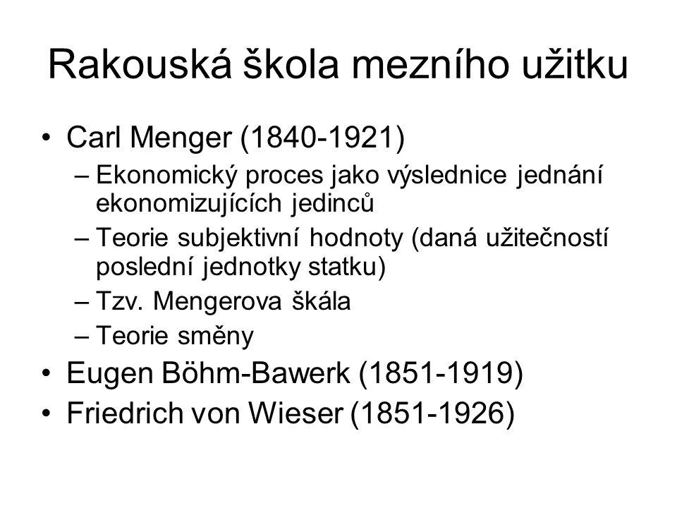 Rakouská škola mezního užitku Carl Menger (1840-1921) –Ekonomický proces jako výslednice jednání ekonomizujících jedinců –Teorie subjektivní hodnoty (daná užitečností poslední jednotky statku) –Tzv.