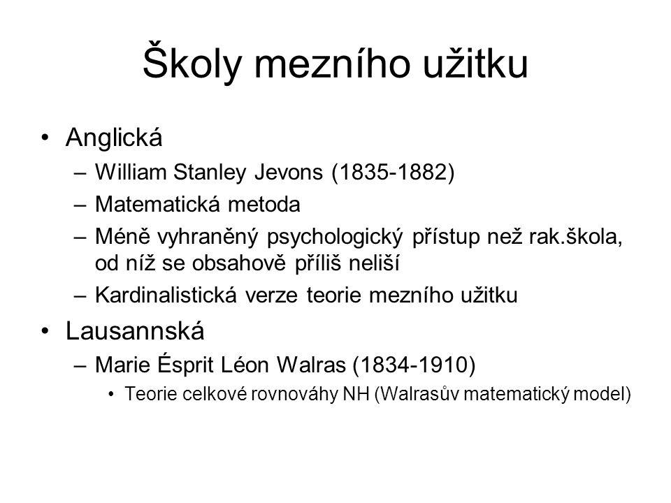 Školy mezního užitku Anglická –William Stanley Jevons (1835-1882) –Matematická metoda –Méně vyhraněný psychologický přístup než rak.škola, od níž se obsahově příliš neliší –Kardinalistická verze teorie mezního užitku Lausannská –Marie Ésprit Léon Walras (1834-1910) Teorie celkové rovnováhy NH (Walrasův matematický model)