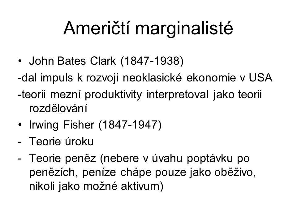 Američtí marginalisté John Bates Clark (1847-1938) -dal impuls k rozvoji neoklasické ekonomie v USA -teorii mezní produktivity interpretoval jako teorii rozdělování Irwing Fisher (1847-1947) -Teorie úroku -Teorie peněz (nebere v úvahu poptávku po penězích, peníze chápe pouze jako oběživo, nikoli jako možné aktivum)