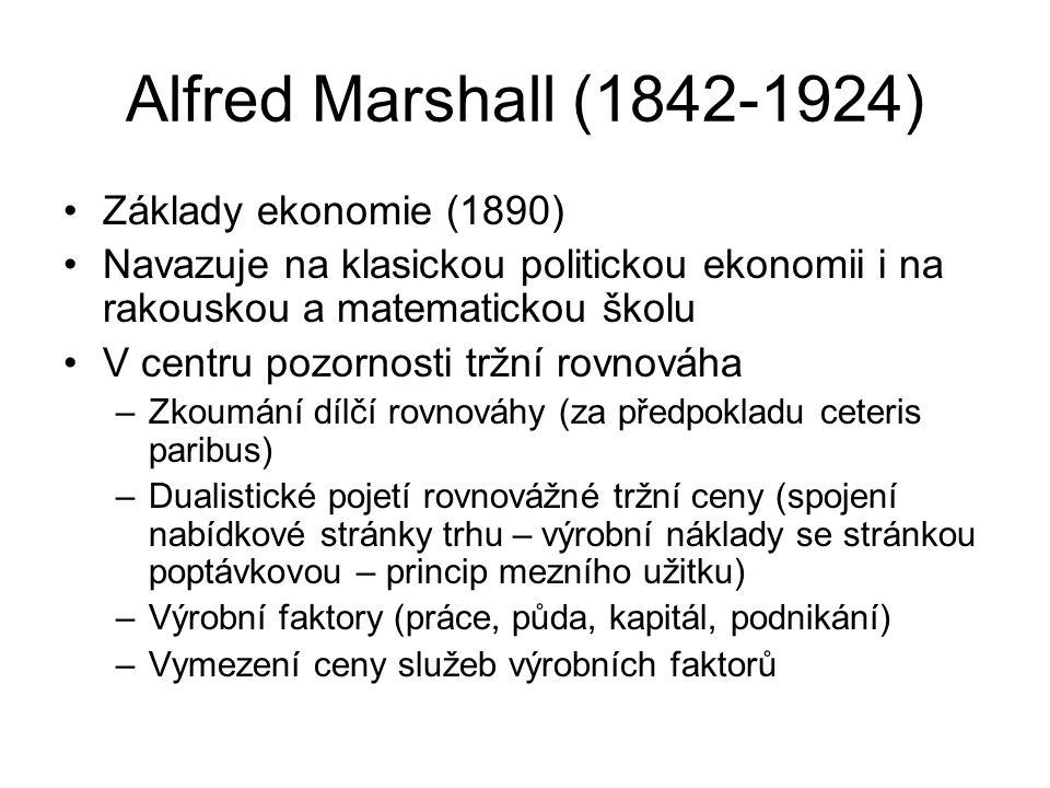 Alfred Marshall (1842-1924) Základy ekonomie (1890) Navazuje na klasickou politickou ekonomii i na rakouskou a matematickou školu V centru pozornosti tržní rovnováha –Zkoumání dílčí rovnováhy (za předpokladu ceteris paribus) –Dualistické pojetí rovnovážné tržní ceny (spojení nabídkové stránky trhu – výrobní náklady se stránkou poptávkovou – princip mezního užitku) –Výrobní faktory (práce, půda, kapitál, podnikání) –Vymezení ceny služeb výrobních faktorů