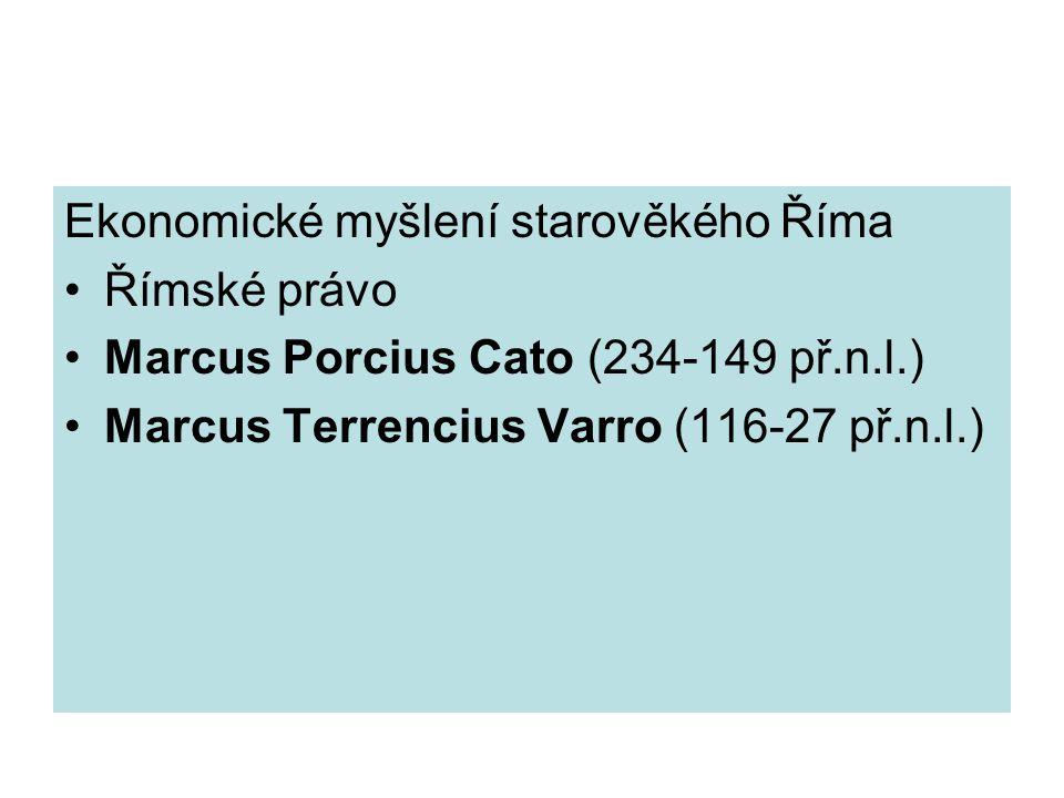 Ekonomické myšlení starověkého Říma Římské právo Marcus Porcius Cato (234-149 př.n.l.) Marcus Terrencius Varro (116-27 př.n.l.)