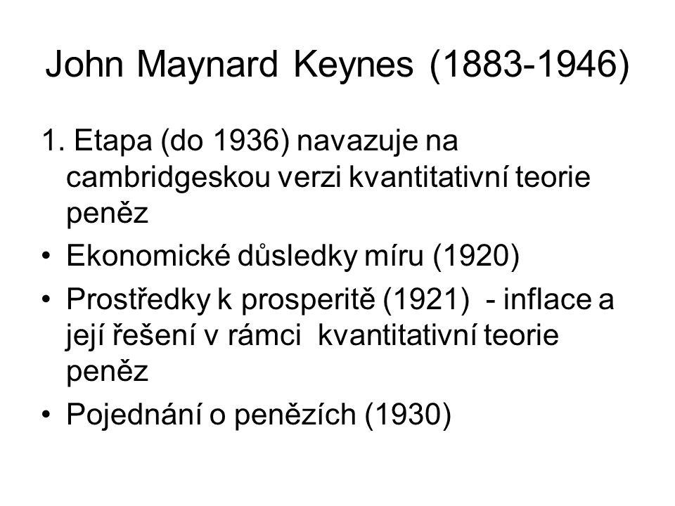 John Maynard Keynes (1883-1946) 1. Etapa (do 1936) navazuje na cambridgeskou verzi kvantitativní teorie peněz Ekonomické důsledky míru (1920) Prostřed