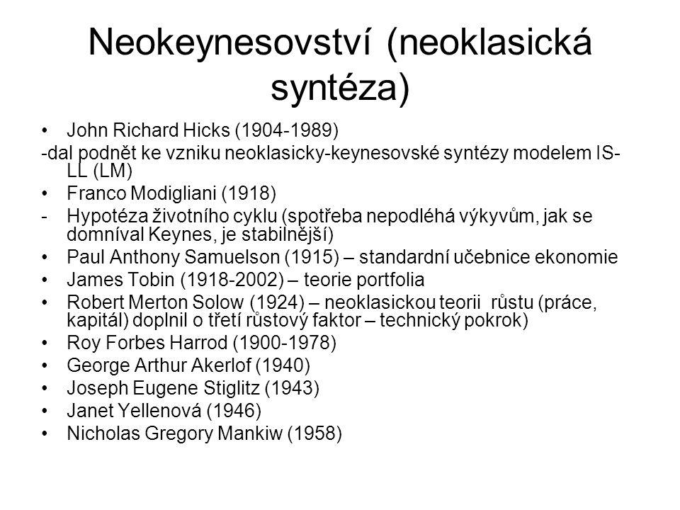 Neokeynesovství (neoklasická syntéza) John Richard Hicks (1904-1989) -dal podnět ke vzniku neoklasicky-keynesovské syntézy modelem IS- LL (LM) Franco Modigliani (1918) -Hypotéza životního cyklu (spotřeba nepodléhá výkyvům, jak se domníval Keynes, je stabilnější) Paul Anthony Samuelson (1915) – standardní učebnice ekonomie James Tobin (1918-2002) – teorie portfolia Robert Merton Solow (1924) – neoklasickou teorii růstu (práce, kapitál) doplnil o třetí růstový faktor – technický pokrok) Roy Forbes Harrod (1900-1978) George Arthur Akerlof (1940) Joseph Eugene Stiglitz (1943) Janet Yellenová (1946) Nicholas Gregory Mankiw (1958)