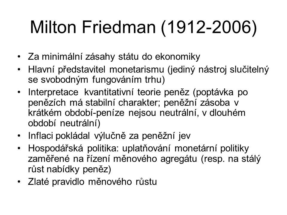 Milton Friedman (1912-2006) Za minimální zásahy státu do ekonomiky Hlavní představitel monetarismu (jediný nástroj slučitelný se svobodným fungováním trhu) Interpretace kvantitativní teorie peněz (poptávka po penězích má stabilní charakter; peněžní zásoba v krátkém období-peníze nejsou neutrální, v dlouhém období neutrální) Inflaci pokládal výlučně za peněžní jev Hospodářská politika: uplatňování monetární politiky zaměřené na řízení měnového agregátu (resp.