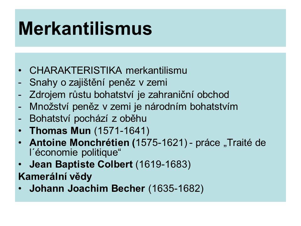 """Merkantilismus CHARAKTERISTIKA merkantilismu -Snahy o zajištění peněz v zemi -Zdrojem růstu bohatství je zahraniční obchod -Množství peněz v zemi je národním bohatstvím -Bohatství pochází z oběhu Thomas Mun (1571-1641) Antoine Monchrétien (1575-1621) - práce """"Traité de l´économie politique Jean Baptiste Colbert (1619-1683) Kamerální vědy Johann Joachim Becher (1635-1682)"""