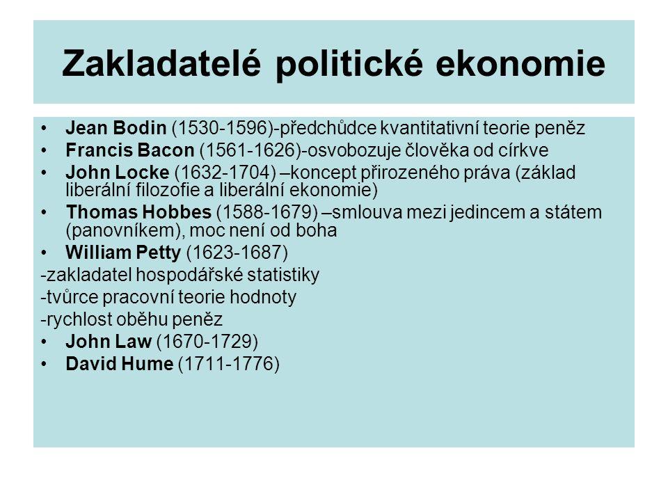 Zakladatelé politické ekonomie Jean Bodin (1530-1596)-předchůdce kvantitativní teorie peněz Francis Bacon (1561-1626)-osvobozuje člověka od církve John Locke (1632-1704) –koncept přirozeného práva (základ liberální filozofie a liberální ekonomie) Thomas Hobbes (1588-1679) –smlouva mezi jedincem a státem (panovníkem), moc není od boha William Petty (1623-1687) -zakladatel hospodářské statistiky -tvůrce pracovní teorie hodnoty -rychlost oběhu peněz John Law (1670-1729) David Hume (1711-1776)