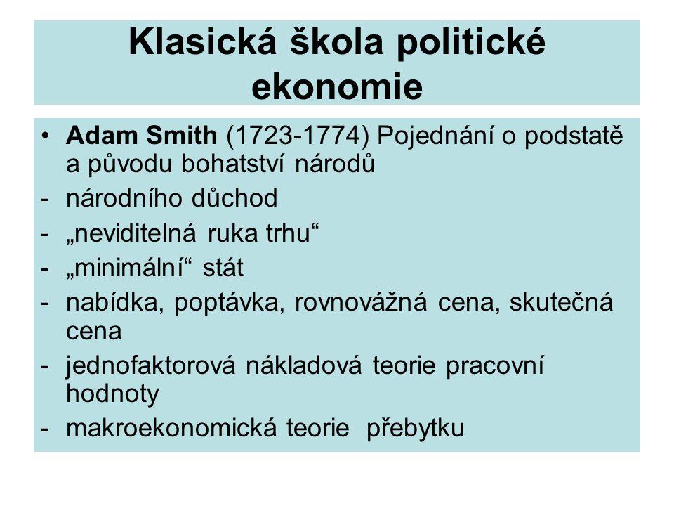 """Klasická škola politické ekonomie Adam Smith (1723-1774) Pojednání o podstatě a původu bohatství národů -národního důchod -""""neviditelná ruka trhu -""""minimální stát -nabídka, poptávka, rovnovážná cena, skutečná cena -jednofaktorová nákladová teorie pracovní hodnoty -makroekonomická teorie přebytku"""