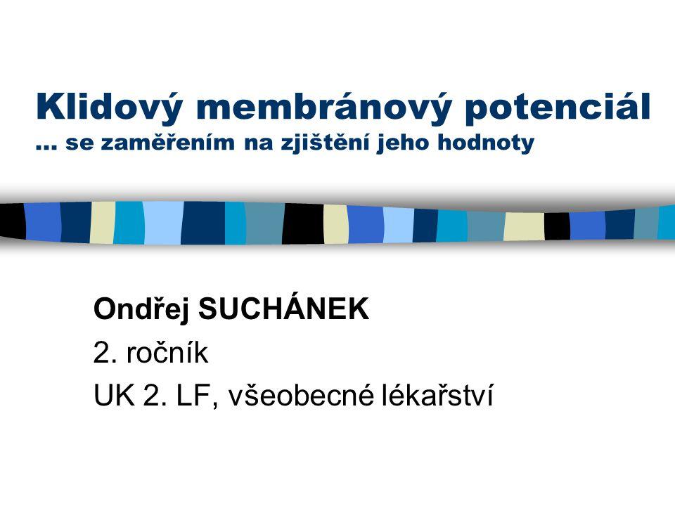 Klidový membránový potenciál... se zaměřením na zjištění jeho hodnoty Ondřej SUCHÁNEK 2. ročník UK 2. LF, všeobecné lékařství