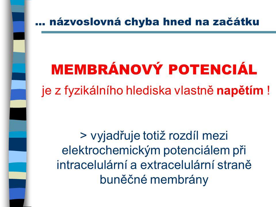 MEMBRÁNOVÝ POTENCIÁL je z fyzikálního hlediska vlastně napětím ! > vyjadřuje totiž rozdíl mezi elektrochemickým potenciálem při intracelulární a extra