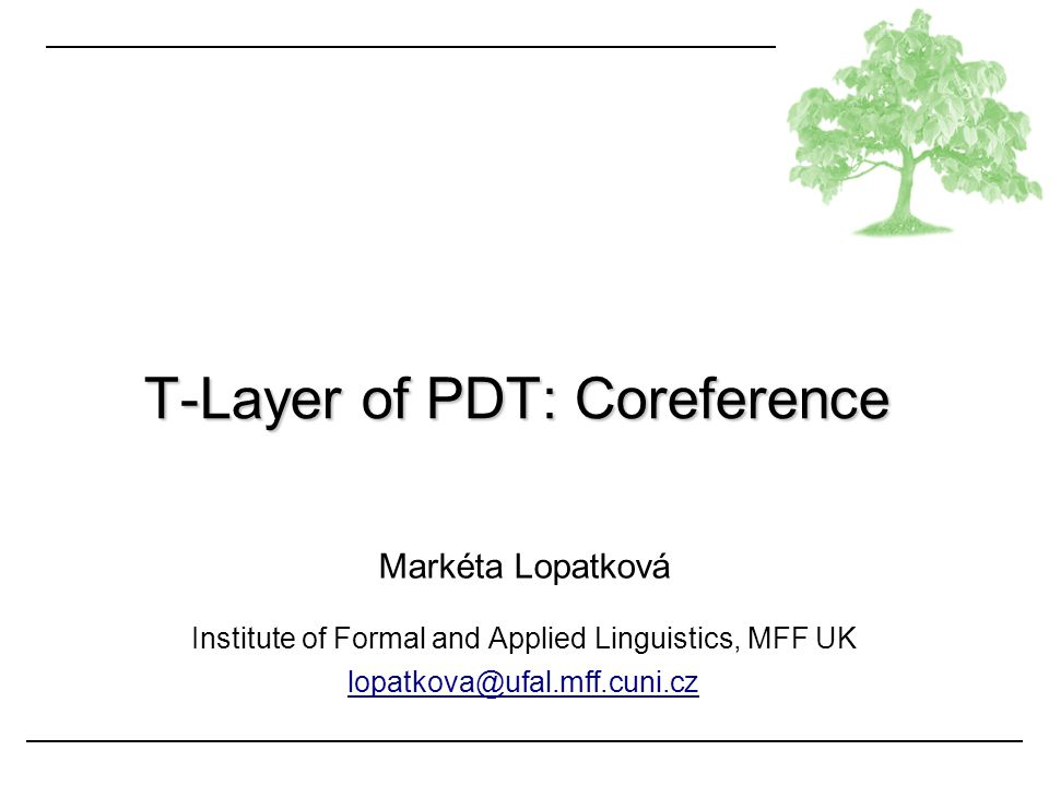 PDT: coreference Lopatková Coreference in PDT: Outline basic terms grammatical coreference textual coreference bridging anaphora documentation: http://ufal.mff.cuni.cz/pdt2.0/doc/manuals/en/t-layer/html/index.html