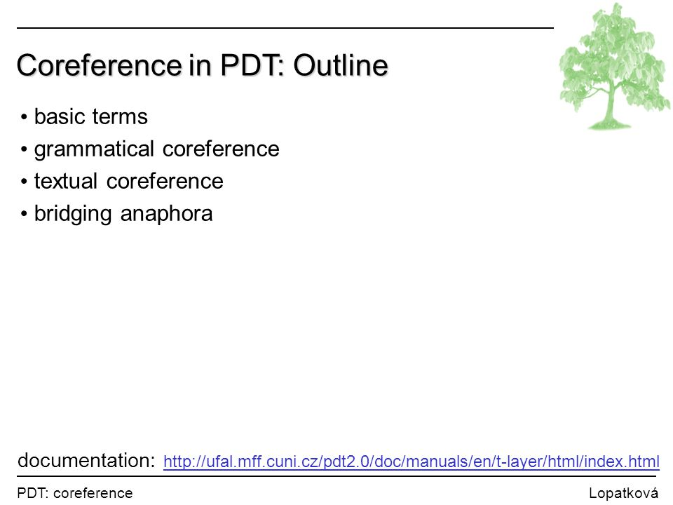 PDT: coreference Lopatková Coreference in PDT: Outline basic terms grammatical coreference textual coreference bridging anaphora documentation: http:/