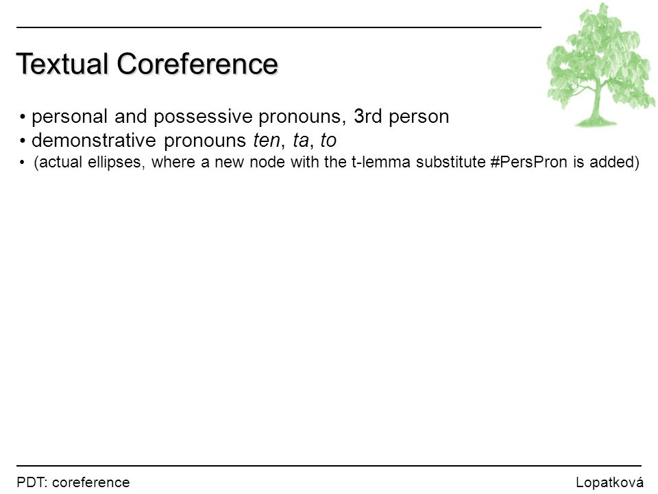 PDT: coreference Lopatková Textual Coreference personal and possessive pronouns, 3rd person demonstrative pronouns ten, ta, to (actual ellipses, where a new node with the t-lemma substitute #PersPron is added)