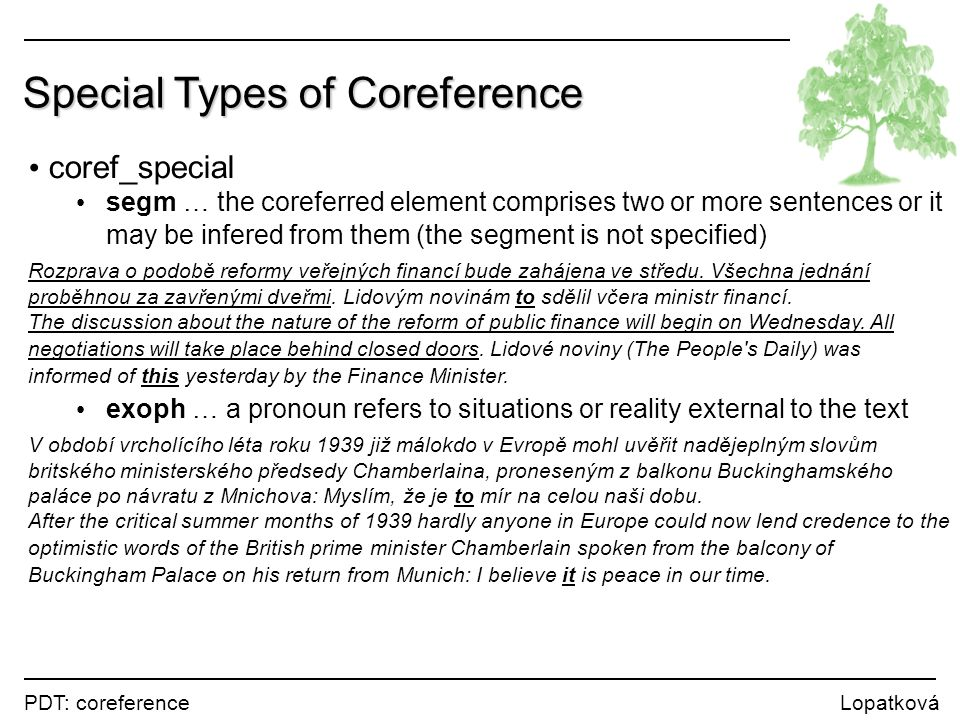PDT: coreference Lopatková Special Types of Coreference coref_special segm … the coreferred element comprises two or more sentences or it may be infered from them (the segment is not specified) Rozprava o podobě reformy veřejných financí bude zahájena ve středu.