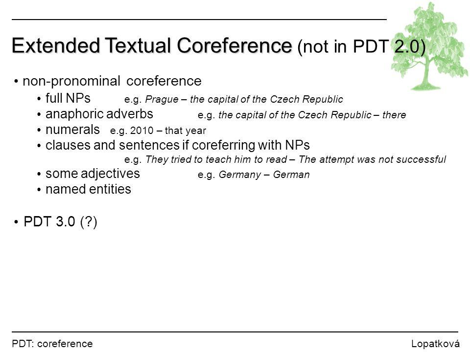 PDT: coreference Lopatková Extended Textual Coreference Extended Textual Coreference (not in PDT 2.0) non-pronominal coreference full NPs e.g. Prague