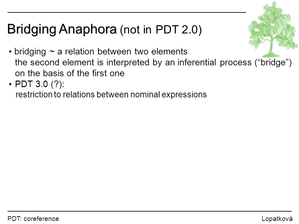 PDT: coreference Lopatková Bridging Anaphora Bridging Anaphora (not in PDT 2.0) bridging ~ a relation between two elements the second element is interpreted by an inferential process ( bridge ) on the basis of the first one PDT 3.0 ( ): restriction to relations between nominal expressions