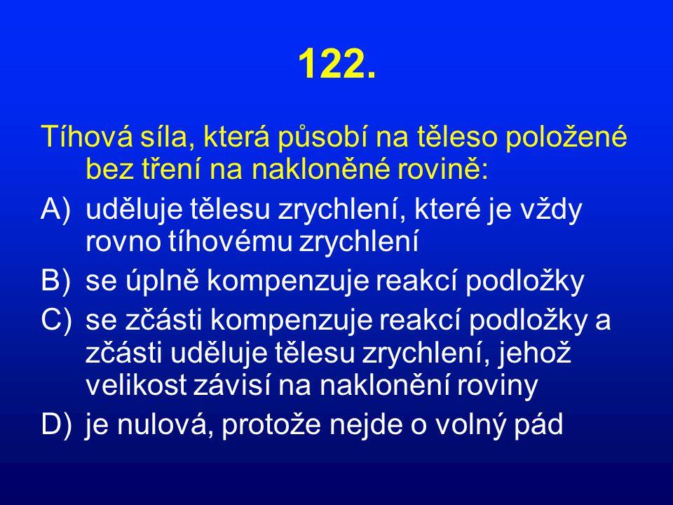 122. Tíhová síla, která působí na těleso položené bez tření na nakloněné rovině: A)uděluje tělesu zrychlení, které je vždy rovno tíhovému zrychlení B)