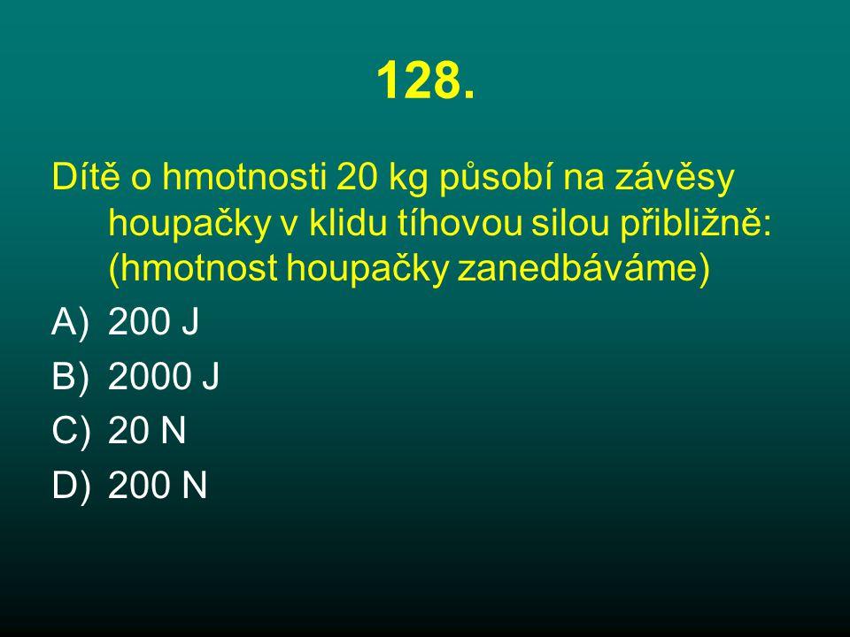 128. Dítě o hmotnosti 20 kg působí na závěsy houpačky v klidu tíhovou silou přibližně: (hmotnost houpačky zanedbáváme) A)200 J B)2000 J C)20 N D)200 N