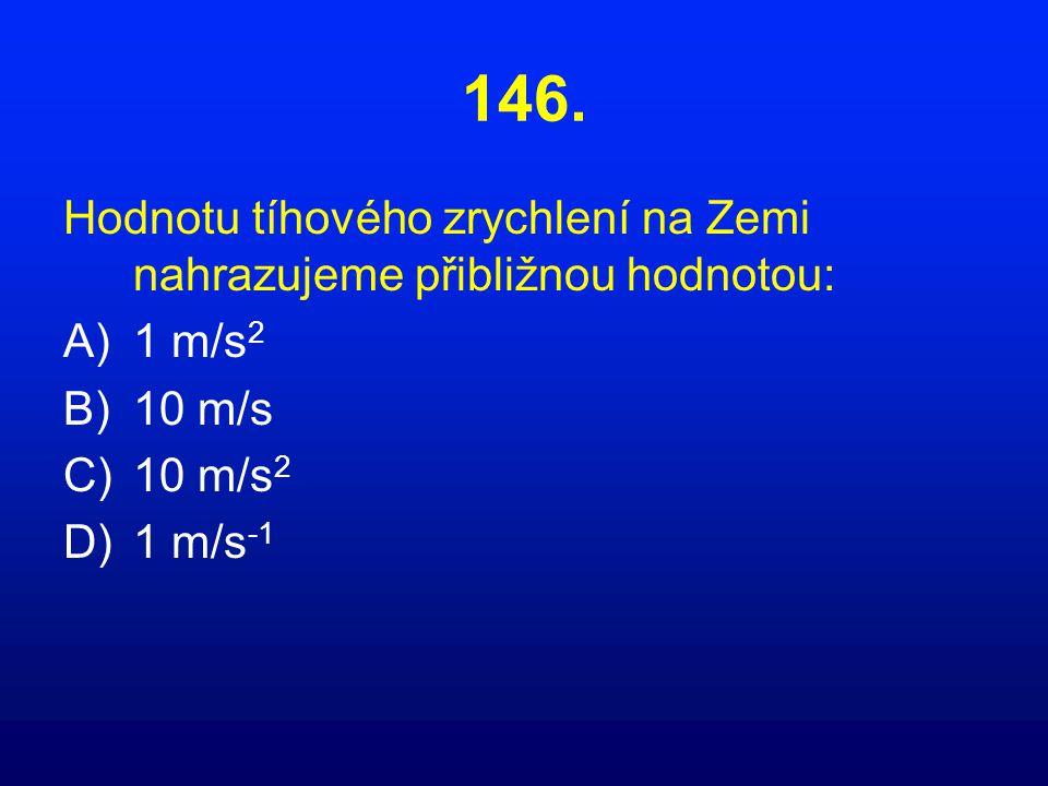 146. Hodnotu tíhového zrychlení na Zemi nahrazujeme přibližnou hodnotou: A)1 m/s 2 B)10 m/s C)10 m/s 2 D)1 m/s -1