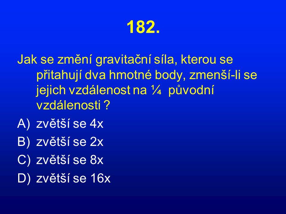 182. Jak se změní gravitační síla, kterou se přitahují dva hmotné body, zmenší-li se jejich vzdálenost na ¼ původní vzdálenosti ? A)zvětší se 4x B)zvě