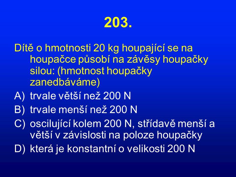 203. Dítě o hmotnosti 20 kg houpající se na houpačce působí na závěsy houpačky silou: (hmotnost houpačky zanedbáváme) A)trvale větší než 200 N B)trval