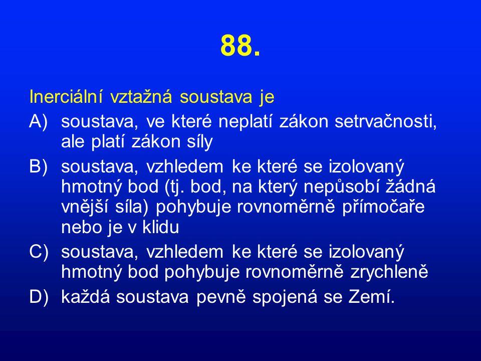 88. Inerciální vztažná soustava je A)soustava, ve které neplatí zákon setrvačnosti, ale platí zákon síly B)soustava, vzhledem ke které se izolovaný hm