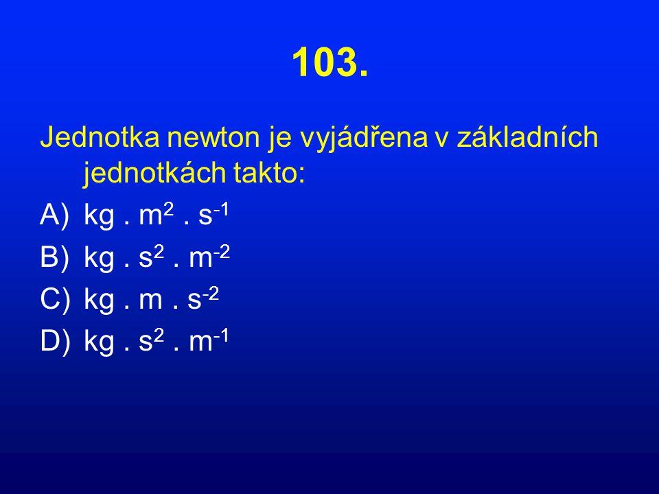 103.Jednotka newton je vyjádřena v základních jednotkách takto: A)kg.