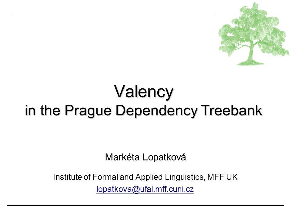 PDT: valency Lopatková Valency in PDT: Outline the concept of valency valency in FGD valency in PDT, PDT-VALLEX valency in other LRs documentation: http://ufal.mff.cuni.cz/pdt2.0/doc/manuals/en/t-layer/html/index.html