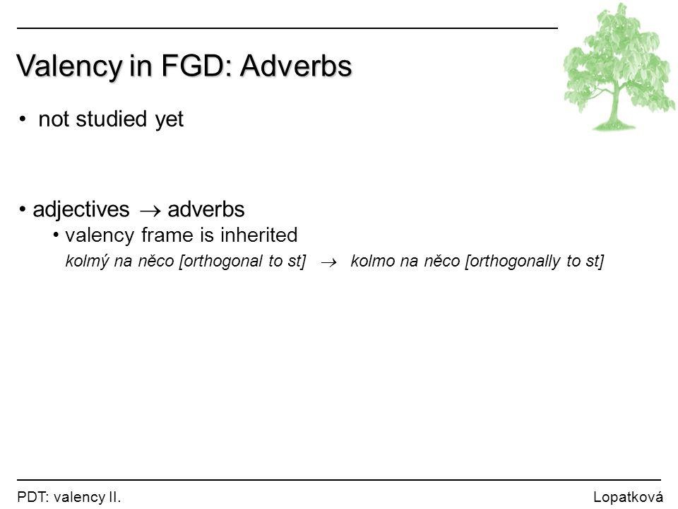 PDT: valency II. Lopatková Valency in FGD: Adverbs not studied yet adjectives  adverbs valency frame is inherited kolmý na něco [orthogonal to st] 