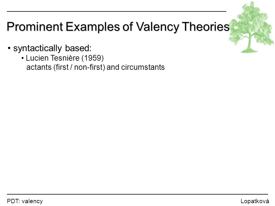 PDT: valency Lopatková Prominent Examples of Valency Theories syntactically based: Lucien Tesnière (1959) actants (first / non-first) and circumstants semantically based: Charles J.