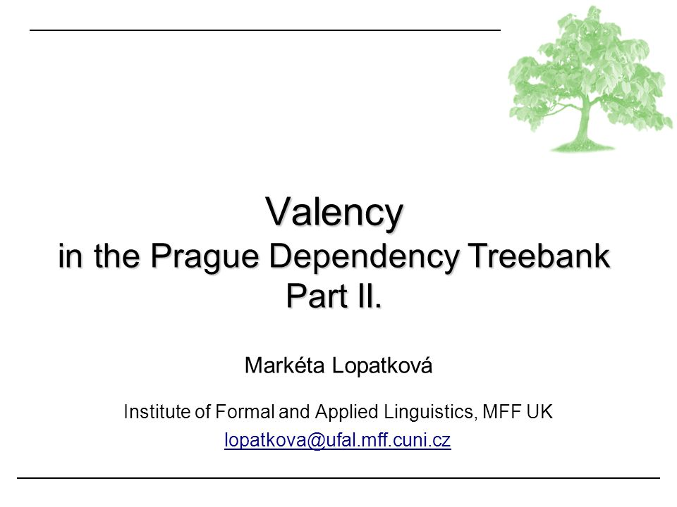 Markéta Lopatková Institute of Formal and Applied Linguistics, MFF UK lopatkova@ufal.mff.cuni.cz Valency in the Prague Dependency Treebank Part II.