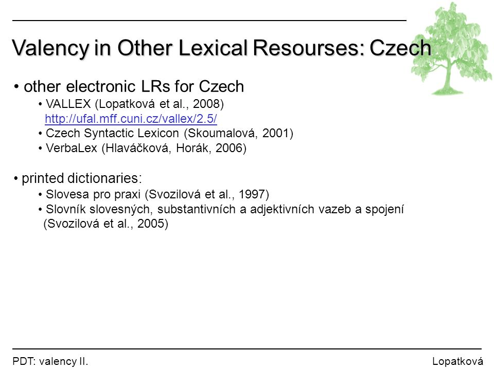 PDT: valency II. Lopatková Valency in Other Lexical Resourses: Czech other electronic LRs for Czech VALLEX (Lopatková et al., 2008) http://ufal.mff.cu